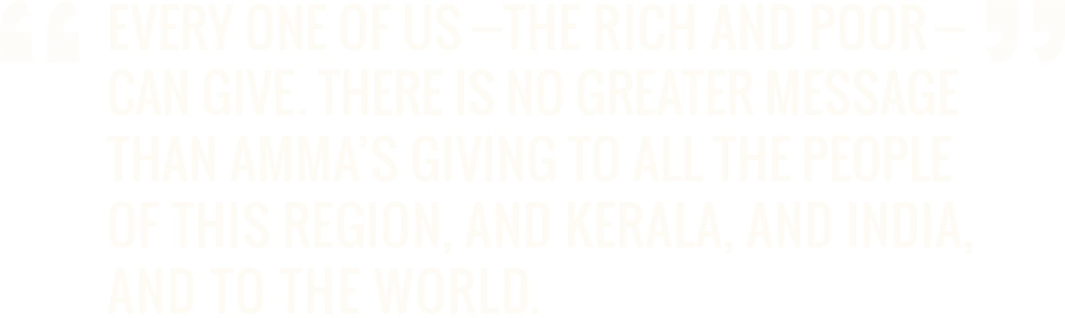 Every one of us—the rich and poor—can give. There is no greater message than Amma's giving to all the people of this region, and Kerala, and India, and to the world. - Dr. A.P.J. Abdul Kalam, PhD former President of India
