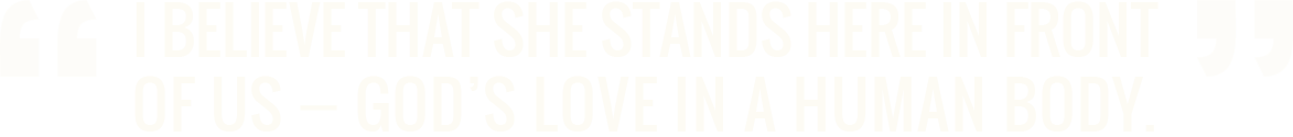 I believe that she stands here in front of us, God's love in a human body. - Dr. Jane Goodall, Verhaltensforscherin, UNO-Friedensbotschafterin